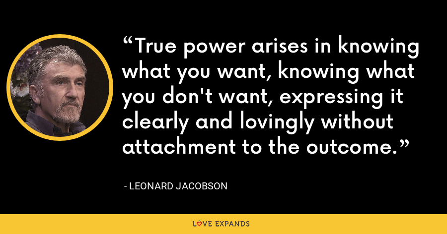 True power arises in knowing what you want, knowing what you don't want, expressing it clearly and lovingly without attachment to the outcome. - Leonard Jacobson