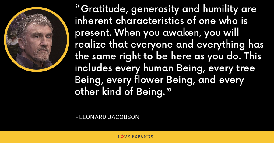 Gratitude, generosity and humility are inherent characteristics of one who is present. When you awaken, you will realize that everyone and everything has the same right to be here as you do. This includes every human Being, every tree Being, every flower Being, and every other kind of Being. - Leonard Jacobson