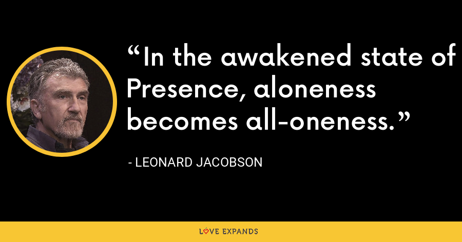 In the awakened state of Presence, aloneness becomes all-oneness. - Leonard Jacobson
