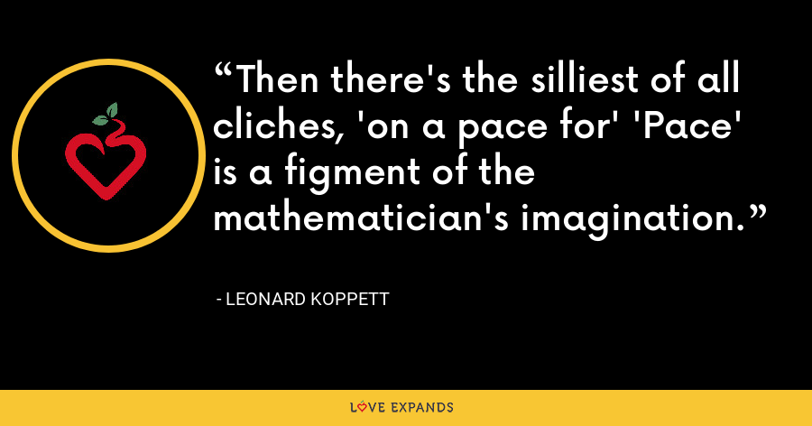 Then there's the silliest of all cliches, 'on a pace for' 'Pace' is a figment of the mathematician's imagination. - Leonard Koppett