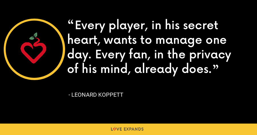 Every player, in his secret heart, wants to manage one day. Every fan, in the privacy of his mind, already does. - Leonard Koppett