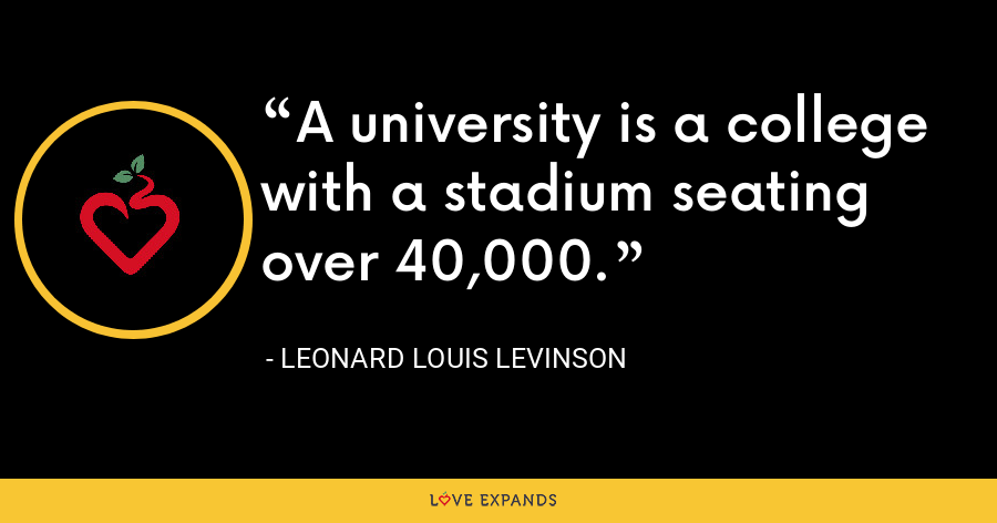 A university is a college with a stadium seating over 40,000. - Leonard Louis Levinson