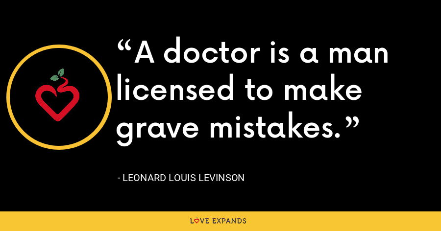 A doctor is a man licensed to make grave mistakes. - Leonard Louis Levinson