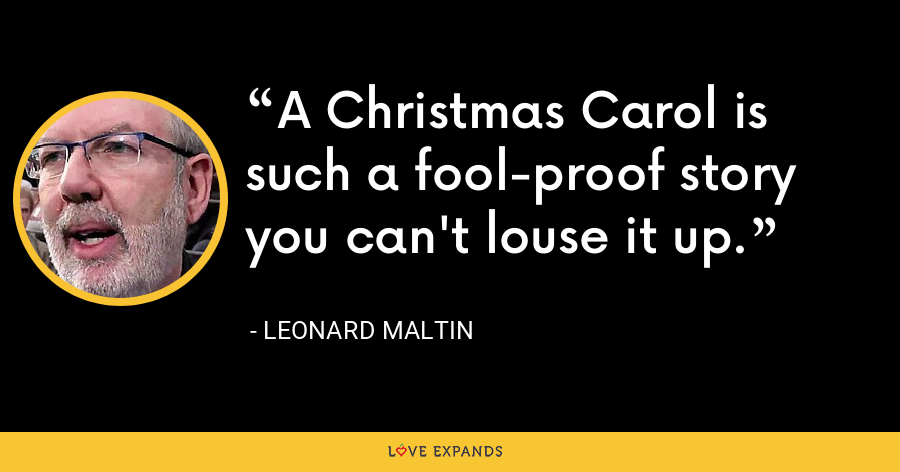 A Christmas Carol is such a fool-proof story you can't louse it up. - Leonard Maltin