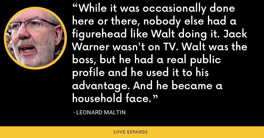 While it was occasionally done here or there, nobody else had a figurehead like Walt doing it. Jack Warner wasn't on TV. Walt was the boss, but he had a real public profile and he used it to his advantage. And he became a household face. - Leonard Maltin