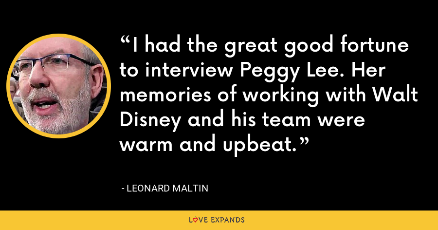 I had the great good fortune to interview Peggy Lee. Her memories of working with Walt Disney and his team were warm and upbeat. - Leonard Maltin