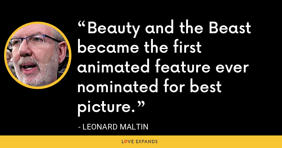 Beauty and the Beast became the first animated feature ever nominated for best picture. - Leonard Maltin