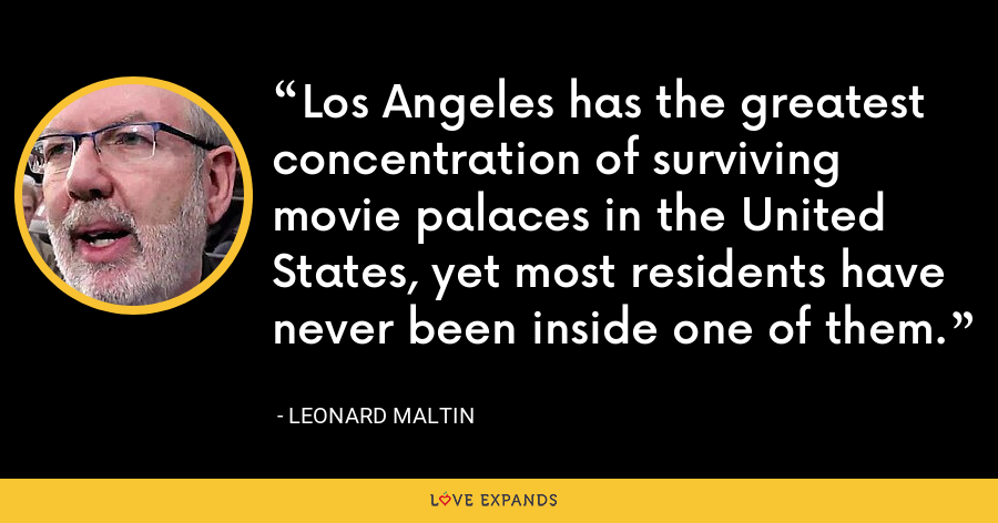 Los Angeles has the greatest concentration of surviving movie palaces in the United States, yet most residents have never been inside one of them. - Leonard Maltin