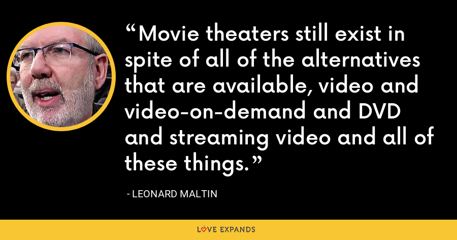 Movie theaters still exist in spite of all of the alternatives that are available, video and video-on-demand and DVD and streaming video and all of these things. - Leonard Maltin