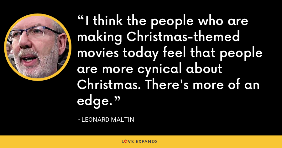 I think the people who are making Christmas-themed movies today feel that people are more cynical about Christmas. There's more of an edge. - Leonard Maltin