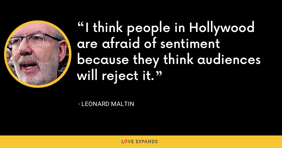 I think people in Hollywood are afraid of sentiment because they think audiences will reject it. - Leonard Maltin