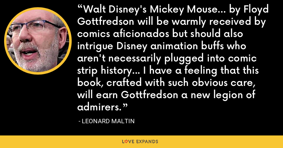 Walt Disney's Mickey Mouse... by Floyd Gottfredson will be warmly received by comics aficionados but should also intrigue Disney animation buffs who aren't necessarily plugged into comic strip history... I have a feeling that this book, crafted with such obvious care, will earn Gottfredson a new legion of admirers. - Leonard Maltin