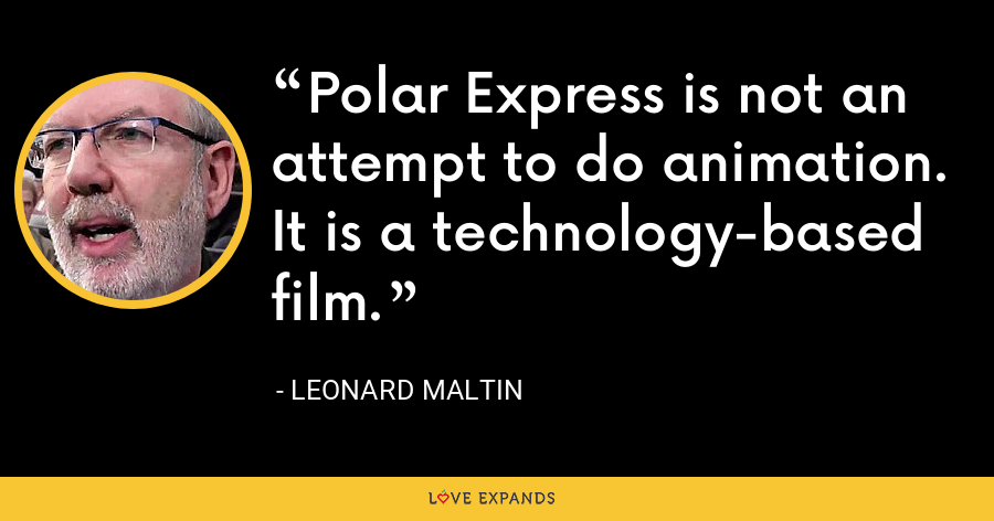 Polar Express is not an attempt to do animation. It is a technology-based film. - Leonard Maltin