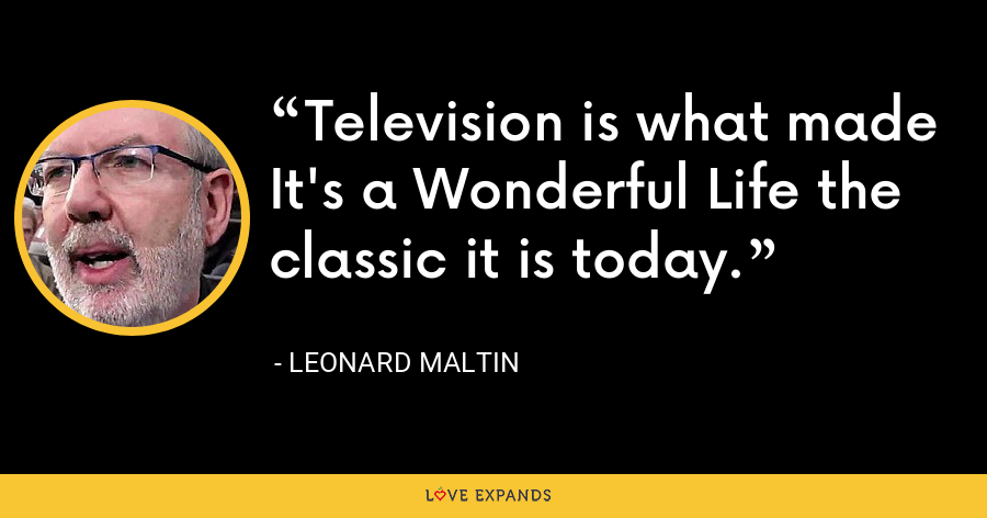 Television is what made It's a Wonderful Life the classic it is today. - Leonard Maltin