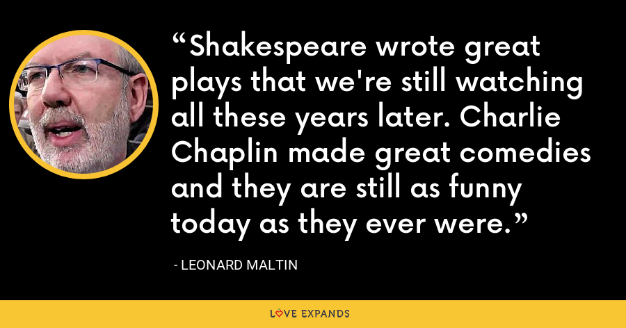Shakespeare wrote great plays that we're still watching all these years later. Charlie Chaplin made great comedies and they are still as funny today as they ever were. - Leonard Maltin