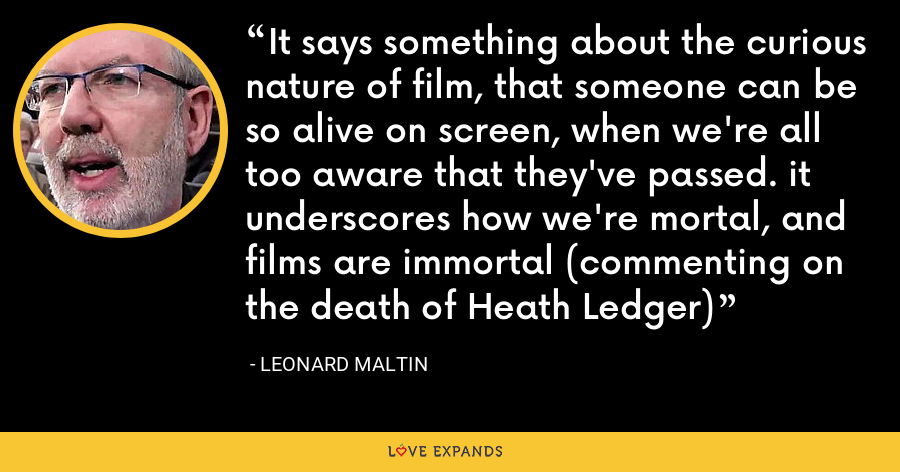 It says something about the curious nature of film, that someone can be so alive on screen, when we're all too aware that they've passed. it underscores how we're mortal, and films are immortal (commenting on the death of Heath Ledger) - Leonard Maltin