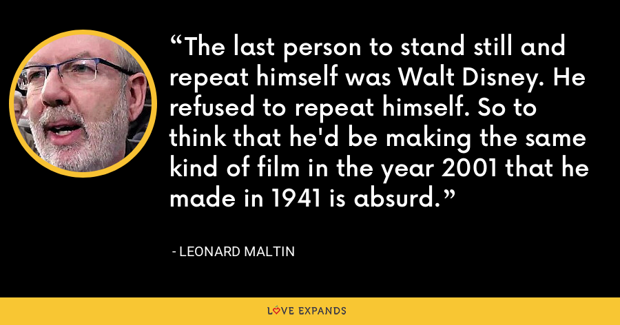 The last person to stand still and repeat himself was Walt Disney. He refused to repeat himself. So to think that he'd be making the same kind of film in the year 2001 that he made in 1941 is absurd. - Leonard Maltin