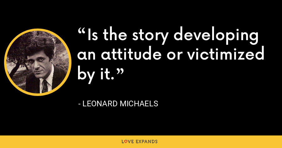 Is the story developing an attitude or victimized by it. - Leonard Michaels