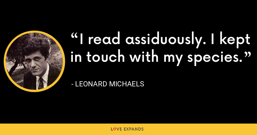 I read assiduously. I kept in touch with my species. - Leonard Michaels