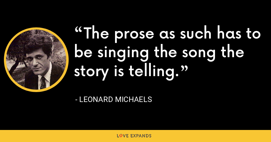 The prose as such has to be singing the song the story is telling. - Leonard Michaels
