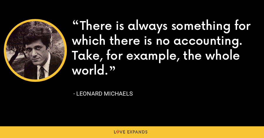 There is always something for which there is no accounting. Take, for example, the whole world. - Leonard Michaels