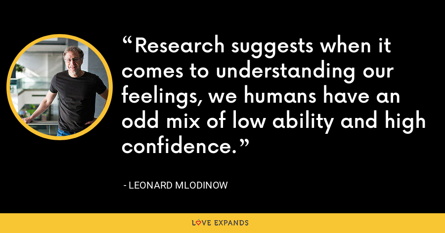 Research suggests when it comes to understanding our feelings, we humans have an odd mix of low ability and high confidence. - Leonard Mlodinow
