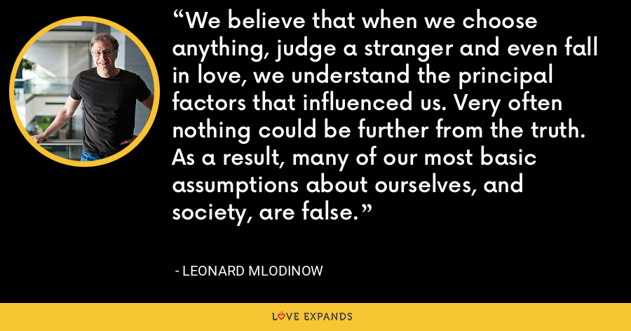 We believe that when we choose anything, judge a stranger and even fall in love, we understand the principal factors that influenced us. Very often nothing could be further from the truth. As a result, many of our most basic assumptions about ourselves, and society, are false. - Leonard Mlodinow