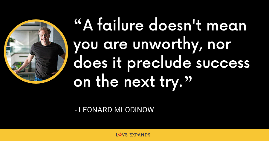 A failure doesn't mean you are unworthy, nor does it preclude success on the next try. - Leonard Mlodinow