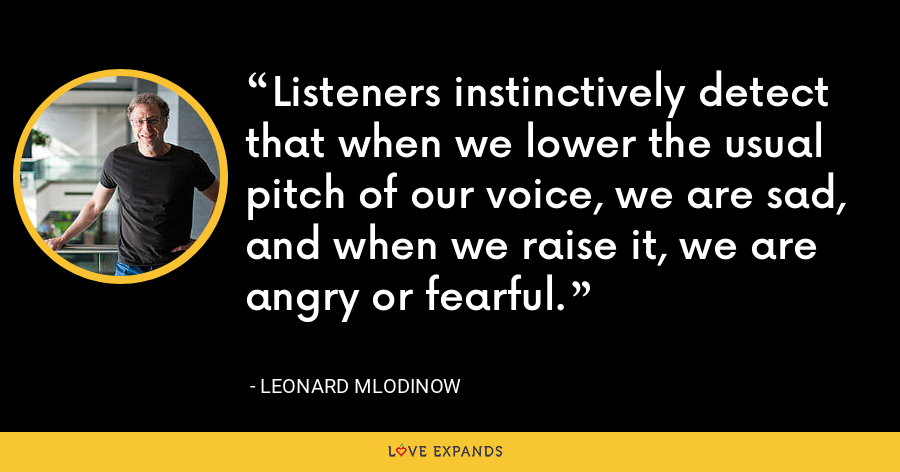 Listeners instinctively detect that when we lower the usual pitch of our voice, we are sad, and when we raise it, we are angry or fearful. - Leonard Mlodinow