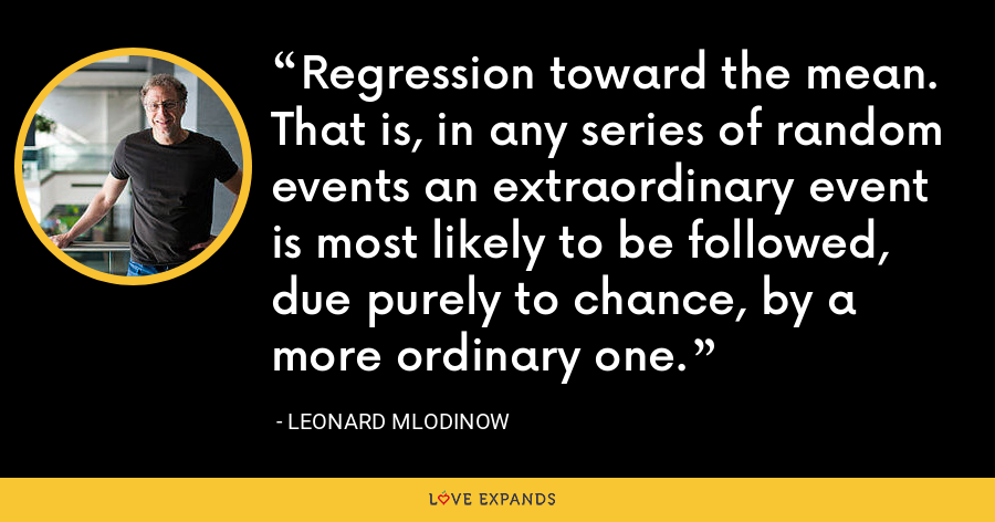 Regression toward the mean. That is, in any series of random events an extraordinary event is most likely to be followed, due purely to chance, by a more ordinary one. - Leonard Mlodinow