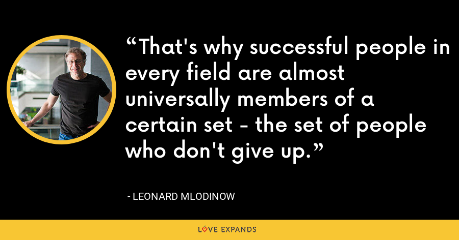 That's why successful people in every field are almost universally members of a certain set - the set of people who don't give up. - Leonard Mlodinow