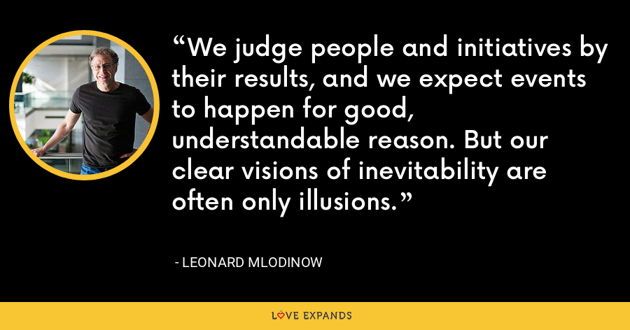 We judge people and initiatives by their results, and we expect events to happen for good, understandable reason. But our clear visions of inevitability are often only illusions. - Leonard Mlodinow