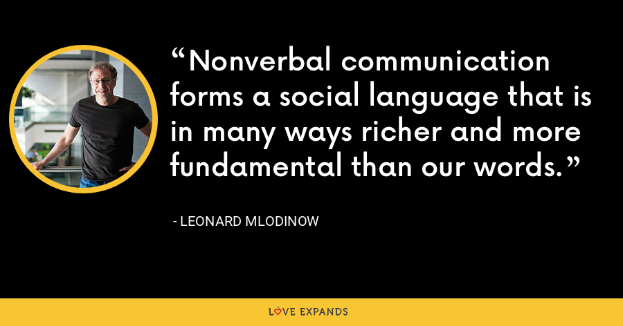 Nonverbal communication forms a social language that is in many ways richer and more fundamental than our words. - Leonard Mlodinow