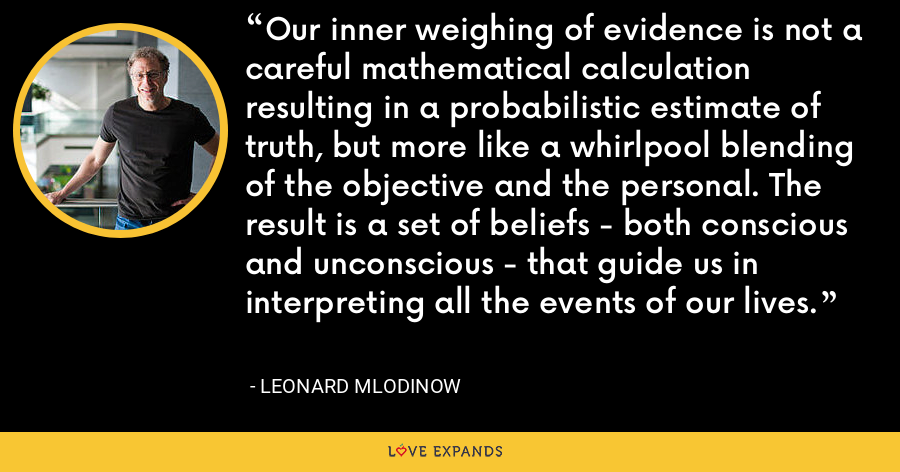 Our inner weighing of evidence is not a careful mathematical calculation resulting in a probabilistic estimate of truth, but more like a whirlpool blending of the objective and the personal. The result is a set of beliefs - both conscious and unconscious - that guide us in interpreting all the events of our lives. - Leonard Mlodinow