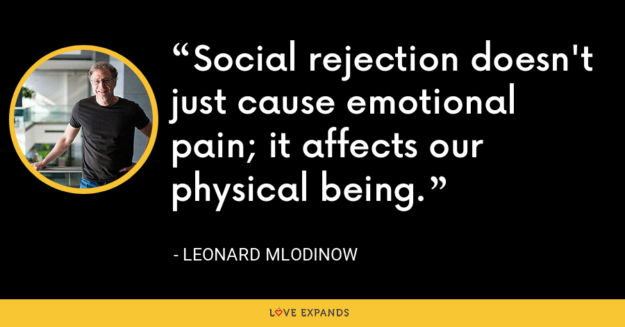 Social rejection doesn't just cause emotional pain; it affects our physical being. - Leonard Mlodinow