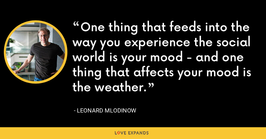 One thing that feeds into the way you experience the social world is your mood - and one thing that affects your mood is the weather. - Leonard Mlodinow