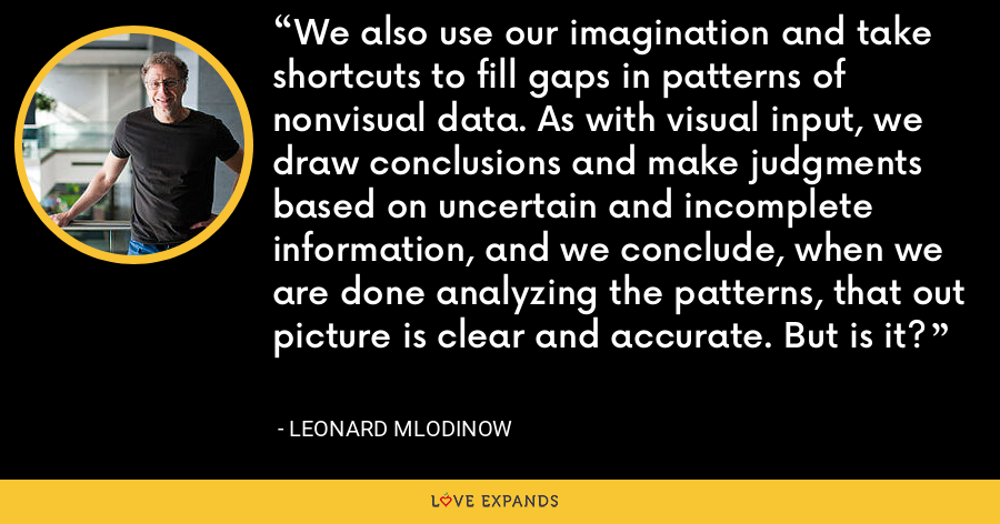 We also use our imagination and take shortcuts to fill gaps in patterns of nonvisual data. As with visual input, we draw conclusions and make judgments based on uncertain and incomplete information, and we conclude, when we are done analyzing the patterns, that out picture is clear and accurate. But is it? - Leonard Mlodinow