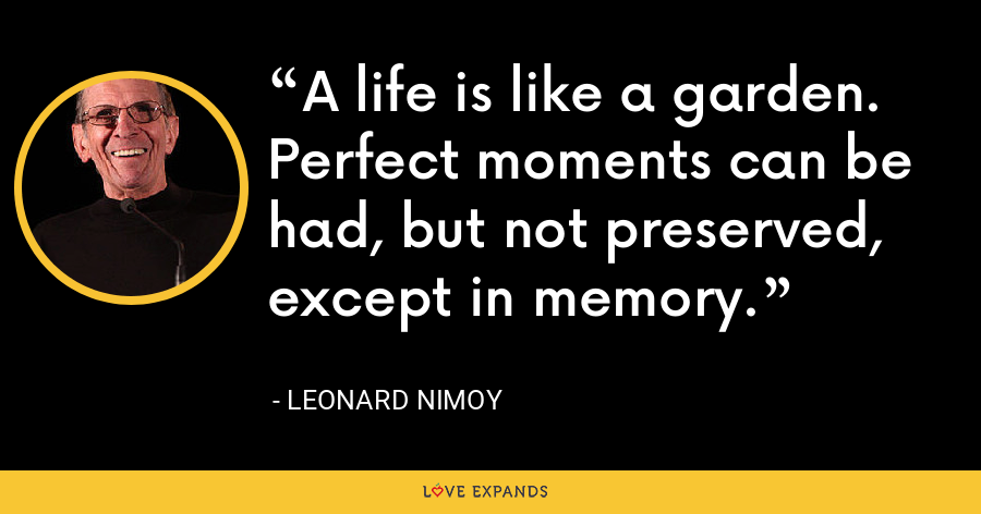 A life is like a garden. Perfect moments can be had, but not preserved, except in memory. - Leonard Nimoy
