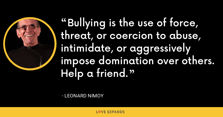 Bullying is the use of force, threat, or coercion to abuse, intimidate, or aggressively impose domination over others. Help a friend. - Leonard Nimoy