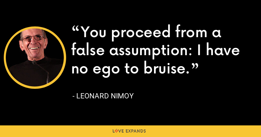 You proceed from a false assumption: I have no ego to bruise. - Leonard Nimoy