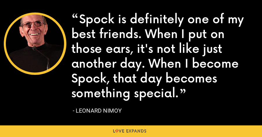 Spock is definitely one of my best friends. When I put on those ears, it's not like just another day. When I become Spock, that day becomes something special. - Leonard Nimoy