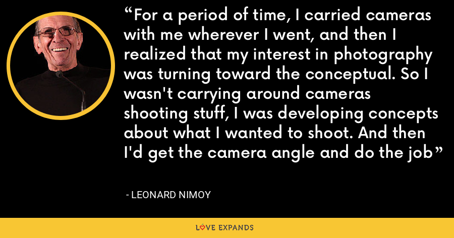 For a period of time, I carried cameras with me wherever I went, and then I realized that my interest in photography was turning toward the conceptual. So I wasn't carrying around cameras shooting stuff, I was developing concepts about what I wanted to shoot. And then I'd get the camera angle and do the job - Leonard Nimoy