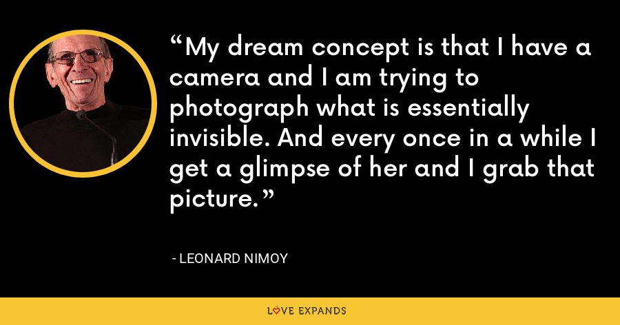 My dream concept is that I have a camera and I am trying to photograph what is essentially invisible. And every once in a while I get a glimpse of her and I grab that picture. - Leonard Nimoy