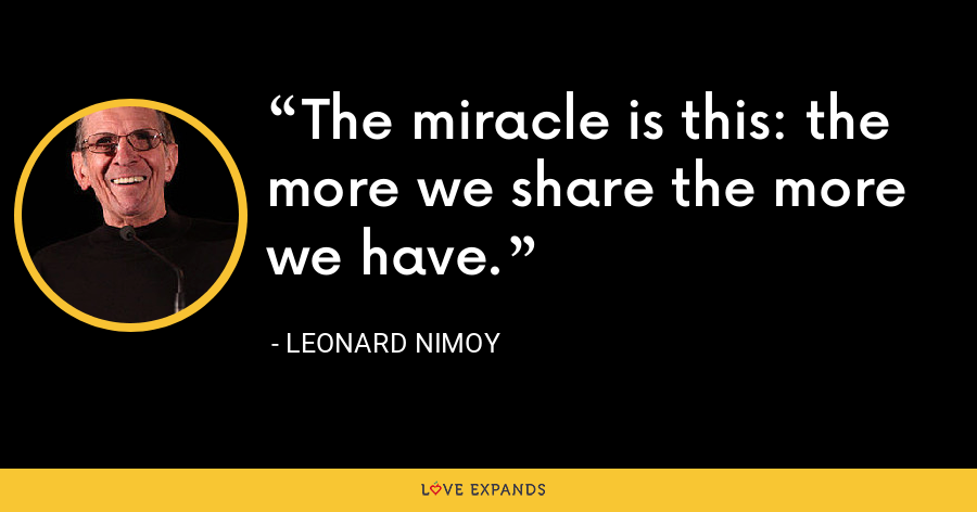 The miracle is this: the more we share the more we have. - Leonard Nimoy