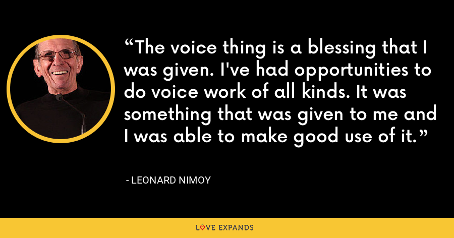 The voice thing is a blessing that I was given. I've had opportunities to do voice work of all kinds. It was something that was given to me and I was able to make good use of it. - Leonard Nimoy