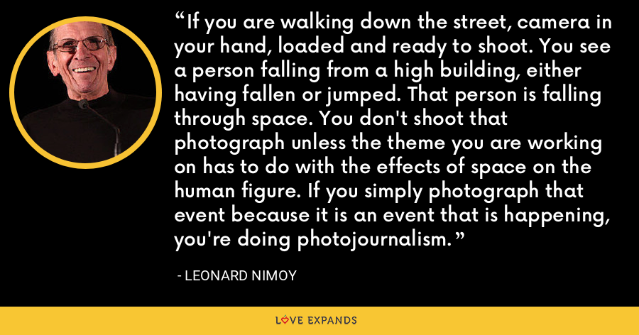 If you are walking down the street, camera in your hand, loaded and ready to shoot. You see a person falling from a high building, either having fallen or jumped. That person is falling through space. You don't shoot that photograph unless the theme you are working on has to do with the effects of space on the human figure. If you simply photograph that event because it is an event that is happening, you're doing photojournalism. - Leonard Nimoy