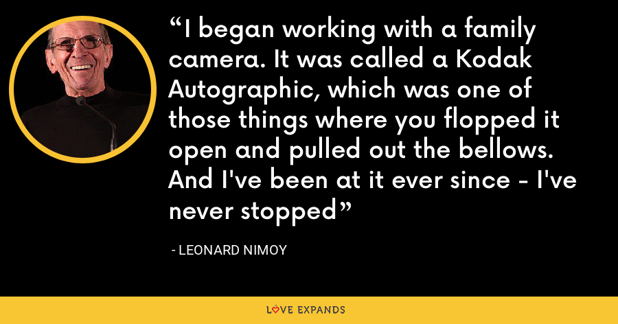 I began working with a family camera. It was called a Kodak Autographic, which was one of those things where you flopped it open and pulled out the bellows. And I've been at it ever since - I've never stopped - Leonard Nimoy