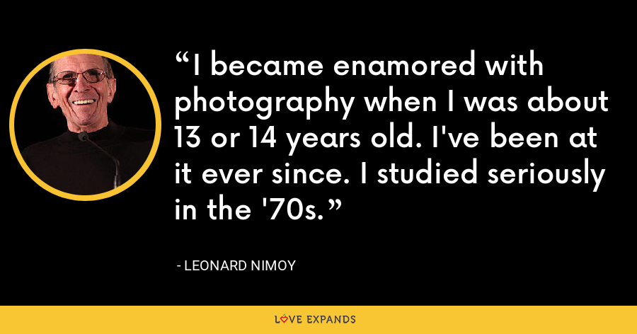 I became enamored with photography when I was about 13 or 14 years old. I've been at it ever since. I studied seriously in the '70s. - Leonard Nimoy