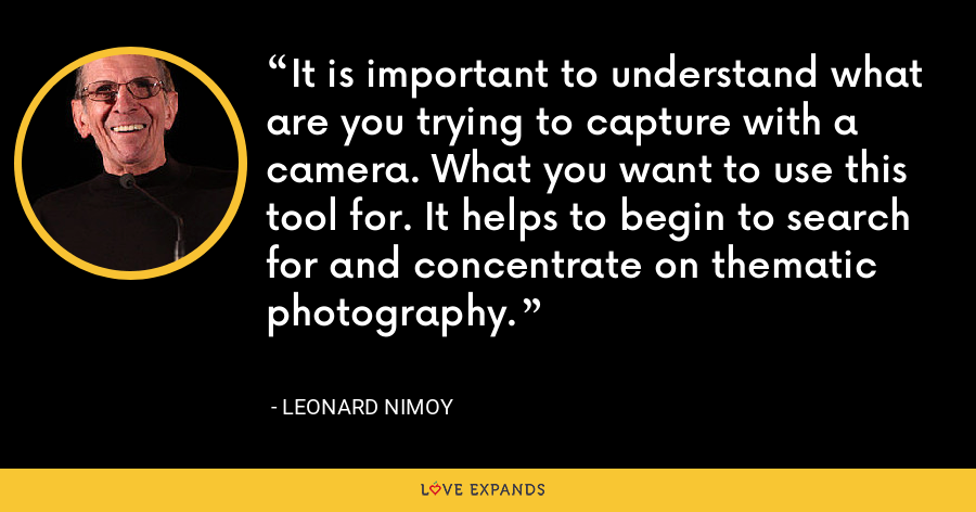 It is important to understand what are you trying to capture with a camera. What you want to use this tool for. It helps to begin to search for and concentrate on thematic photography. - Leonard Nimoy