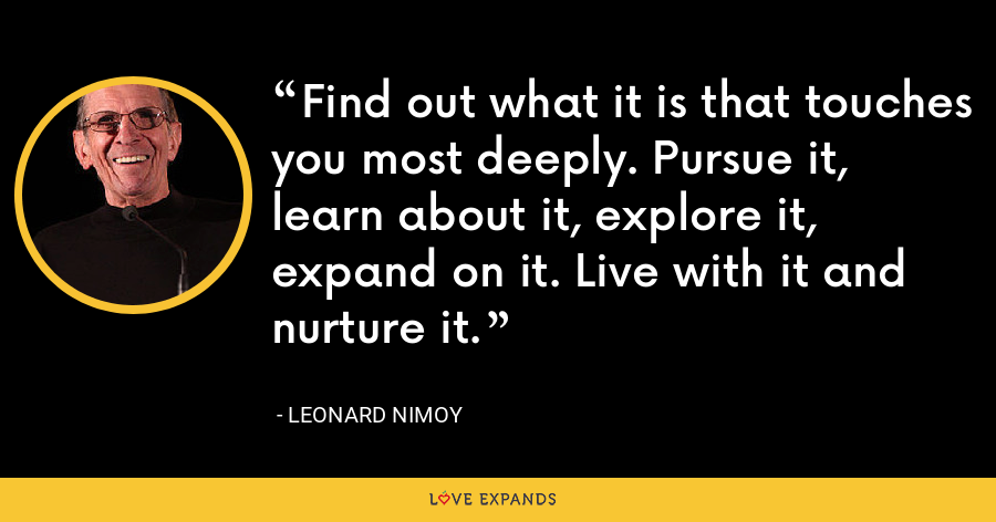 Find out what it is that touches you most deeply. Pursue it, learn about it, explore it, expand on it. Live with it and nurture it. - Leonard Nimoy